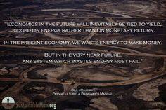 """""""Economics in the future   will invitably be tied to yield,   judged on the energy   rather than [less vital] monetary return.    In the present economy,   we wast energy to make money.    But in the very near future,   any system which wastes energy   must fail."""" -Bill Mollison, """"Permaculture: A Designer's Manuel"""""""