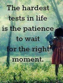 The hardest test in life is the patience to wait for the right moment