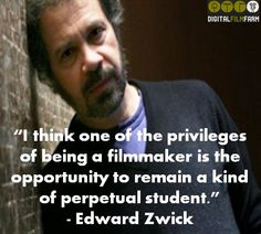 """""""I think one of the privileges of being a filmmaker is the opportunity to remain a kind of perpetual student."""" - Edward Zwick #filmmakingquote #filmmakingquotes"""