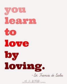 """Catholic All Year: Seven Free Printable Catholic Valentines """"You learn to love by loving."""" -St. Francis de Sales (on white)"""