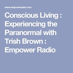 Conscious Living : Experiencing the Paranormal with Trish Brown : Empower Radio