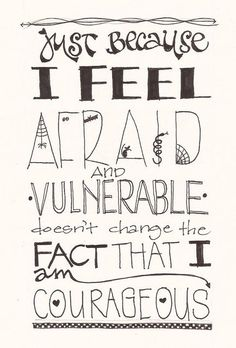 """""""Just because I feel afraid and vulnerable doesn't change the fact that I am courageous."""""""