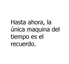 Until now, the only time machine has been the memory. Poem Quotes, Heart Quotes, Funny Quotes, Life Quotes, Spanish Phrases, Spanish Quotes, Love And Misadventure, Quotes En Espanol, Just Be Happy