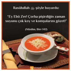 """Rasûlullah ﷺ şöyle buyurdu:   """"Ey Ebû Zer! Çorba pişirdiğin zaman suyunu çok koy ve komşularını gözet!""""  (Müslim, Birr 142)"""