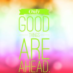 Only good things are ahead,;$