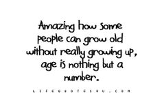 Amazing how some people can grow old without really growing up, age is nothing but number.