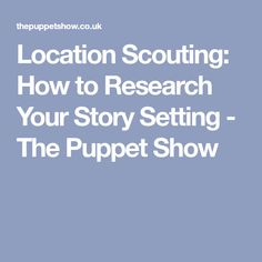 Location Scouting: How to Research Your Story Setting - The Puppet Show National Novel Writing Month, Puppet Show, Story Setting, Scouting, Your Story, Research, Puppets, Writer, Words