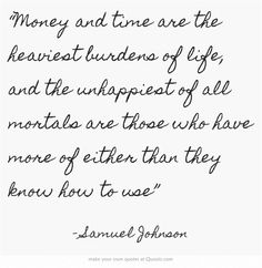 """""""Money and time are the heaviest burdens of life, and the unhappiest of all mortals are those who have more of either than they know how to use"""""""
