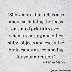"""Show more than tell is also about sustaining the focus on stated priorities even when it's boring and other shiny objects and executive brain candy are competing for your attention."" – Tanya Mann"