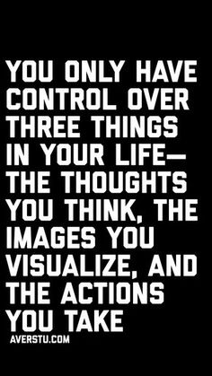 You only have control over three things in your life— the thoughts you think, the images you visualize, and the actions you take —Jack Canfield - Cute Quotes Quotable Quotes, Wisdom Quotes, True Quotes, Great Quotes, Words Quotes, Wise Words, Motivational Quotes, Inspirational Quotes, Funny Quotes
