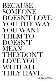 Everyone shows love in different ways and just cause it's not how I want it, doesn't mean they don't love me