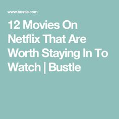 12 Movies On Netflix That Are Worth Staying In To Watch   Bustle