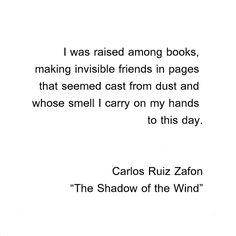 """I was raised among books, making invisible friends in pages that seemed cast from dust and whose smell I carry on my hands to this day."" ~ Carlos Ruiz Zafon in 'The Shadow of the Wind' I Love Books, Good Books, Books To Read, My Books, Reading Quotes, Book Quotes, Intj, Thing 1, I Love Reading"