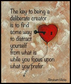 The key to being a deliberate creator is to find some way to distract yourself from 'what is' while you focus upon what you prefer. Abraham-Hicks http://goodvibeblog.com/pinterest-pins