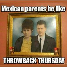 Mexican parents be like thowback thursday
