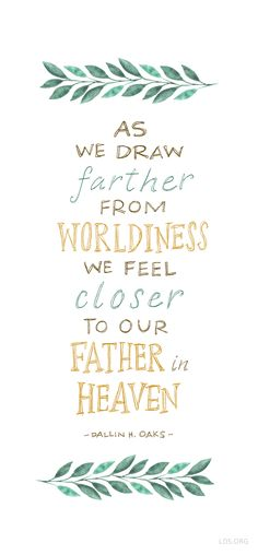 As we draw farther from worldliness, we feel closer to our Father in Heaven. –Dallin H Oaks