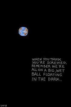 When you think you're screwed, remember we're all on a big, wet ball floating in the dark. (A little perspective can help ease the pain).