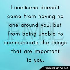 Loneliness doesn't come from having no one around you, but from being unable to communicate the things that are important to you. ~ Carl Jung