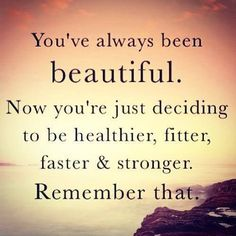 You've always been beautiful. Now you're just deciding to be healthier, fitter, faster & stronger. Remember that.