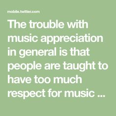 The trouble with music appreciation in general is that people are taught to have too much respect for music - they should be taught to love it instead. https://t.co/WFkp7aCx8n