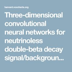 Three-dimensional convolutional neural networks for neutrinoless double-beta decay signal/background discrimination in high-pressure gaseous Time Projection Chamber [Cross-Listing] « Vox Charta