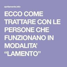 """ECCO COME TRATTARE CON LE PERSONE CHE FUNZIONANO IN MODALITA' """"LAMENTO"""""""