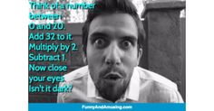 Think of a number between0 and 20.Add 32 to it.Multiply by 2.Subtract 1.Now close your eyes.Isnt it dark?