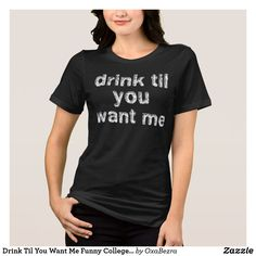 e0bc7aee Drink Til You Want Me Funny College T-Shirts