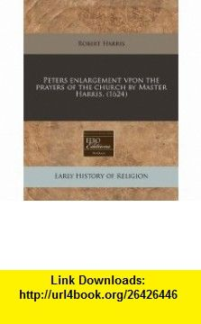 Peters enlargement vpon the prayers of the church by Master Harris. (1624) (9781240411597) Robert Harris , ISBN-10: 1240411596  , ISBN-13: 978-1240411597 ,  , tutorials , pdf , ebook , torrent , downloads , rapidshare , filesonic , hotfile , megaupload , fileserve