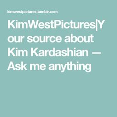 KimWestPictures|Your source about Kim Kardashian — Ask me anything