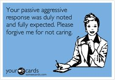 Funny Cry for Help Ecard: Your passive aggressive response was duly noted and fully expected. Please forgive me for not caring.