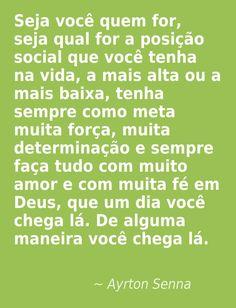 """""""Seja você quem for, seja qual for a posição social que você tenha na vida, a mais alta ou a mais baixa, tenha sempre como meta muita força, muita determinação e sempre faça tudo com muito amor e com muita fé em Deus, que um dia você chega lá. De alguma maneira você chega lá.""""                                                                  Ayrton Senna  http://comoentenderoshomens.vai.la"""