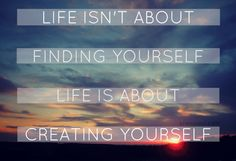 Life isn't about finding yourself.