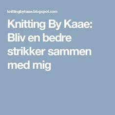 Knitting By Kaae: Bliv en bedre strikker sammen med mig