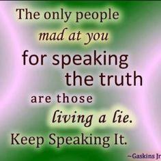 The only people mad at you for speaking the truth are those living a lie. Keep' Keep speaking it