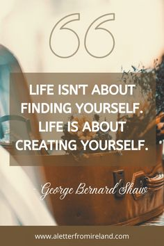 Life is not about finding yourself. Life is about creating yourself. We can't agree more with George Bernard Shaw!