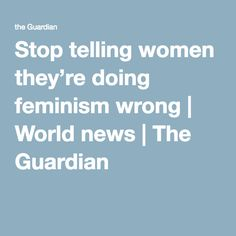Stop telling women they're doing feminism wrong | World news | The Guardian