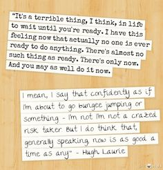 """""""It's a terrible thing, I think, in life to wait until you're ready. I have this feeling now that actually no one is ever ready to do anything. There's almost no such thing as ready. Hugh Laurie, Bungee Jumping, Do Anything, Waiting, Feelings, Sayings, Words, Quotes, Life"""