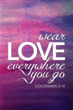 Vista-se de Amor onde quer que você vá. Colossenses 3:14