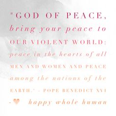 """God of peace, bring your peace to our violent world: peace in the hearts of all men and women and peace among the nations of the Earth."" - Pope Benedict XVI   Click here for resources to improve your Relationship Resonance…"