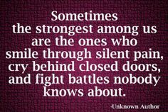 Sometimes the strongest among us are the one who smiles through silent pain, cry behind closed doors, and fight battles nobody knows about.