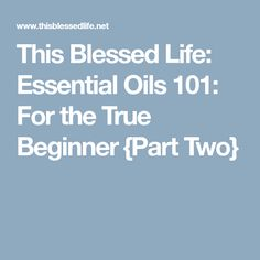 This Blessed Life: Essential Oils 101: For the True Beginner {Part Two}