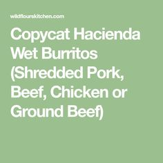 Copycat Hacienda Wet Burritos (Shredded Pork, Beef, Chicken or Ground Beef)