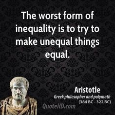 """The worst form of inequality is to try to make unequal things equal."" -Aristotle [650x650]"
