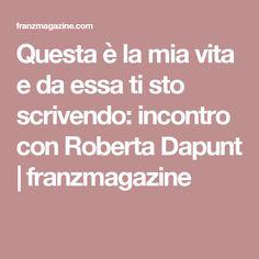 Questa è la mia vita e da essa ti sto scrivendo: incontro con Roberta Dapunt   franzmagazine