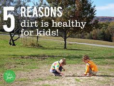 5 reasons dirt is healthy for kids  LOVE this.