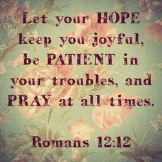 """""""Let your HOPE keep you joyful, be PATIENT in your troubles, and PRAY at all times."""" Romans 12:12 #Bible verse"""