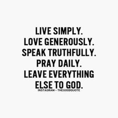 live simply, love generously, speak truthfully, pray daily, leave everything else to god