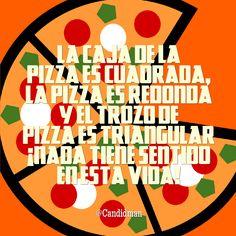 """""""La caja de la #Pizza es cuadrada, la pizza es redonda y el trozo de pizza es triangular. ¡Nada tiene sentido en esta #Vida! @candidman #Frases #Reflexion"""