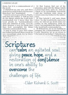 Scriptures can calm an agitated soul, giving peace, hope, and a restoration of confidence of one's ability to overcome the challenges of life. Elder Scott, October 2011 General Conference
